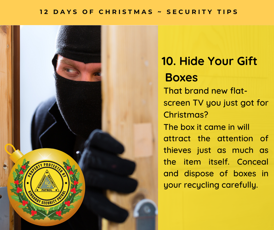 Hide Your Gift Boxes - That brand new flat-screen TV you just got for Christmas?  The box it came in will attract the attention of thieves just as much as the item itself. Conceal and dispose of boxes in your recycling carefully.