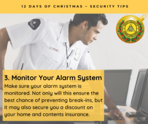 Monitor Your Alarm System Make sure your alarm system is monitored. Not only will this ensure the best chance of preventing break-ins, but it may also secure you a discount on your home and contents insurance.