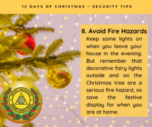 Avoid Fire Hazards - Keep some lights on when you leave your house in the evening. But remember that decorative fairy lights outside and on the Christmas tree are a serious fire hazard, so save the festive display for when you are at home.
